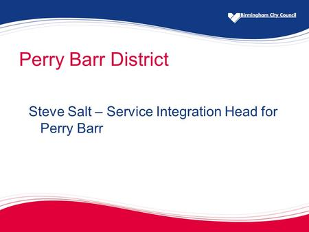 Perry Barr District Steve Salt – Service Integration Head for Perry Barr.