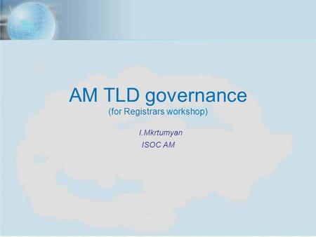 ISOC Annual Meeting, Yerevan, Nov. 7, 2012 1 AM TLD governance (for Registrars workshop) I.Mkrtumyan ISOC AM.