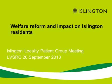 Islington Locality Patient Group Meeting LVSRC 26 September 2013 Welfare reform and impact on Islington residents.