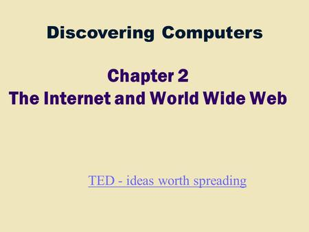 Discovering Computers Chapter 2 The Internet and World Wide Web TED - ideas worth spreading.