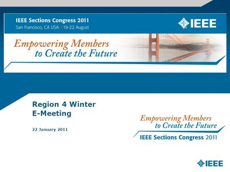 Region 4 Winter E-Meeting 22 January 2011. What is Sections Congress IEEE Sections Congress, held every three years since 1984, provides IEEE Section.