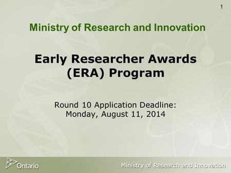 1 Early Researcher Awards (ERA) Program Round 10 Application Deadline: Monday, August 11, 2014 Ministry of Research and Innovation.