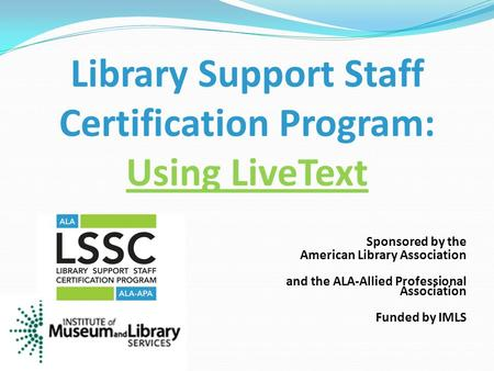 Sponsored by the American Library Association and the ALA-Allied Professional Association Funded by IMLS Library Support Staff Certification Program: Using.