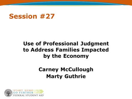 Session #27 Use of Professional Judgment to Address Families Impacted by the Economy Carney McCullough Marty Guthrie.