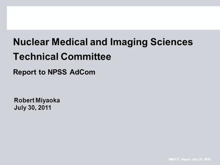 NMISTC Report July 24, 2010 Nuclear Medical and Imaging Sciences Technical Committee Report to NPSS AdCom Robert Miyaoka July 30, 2011.