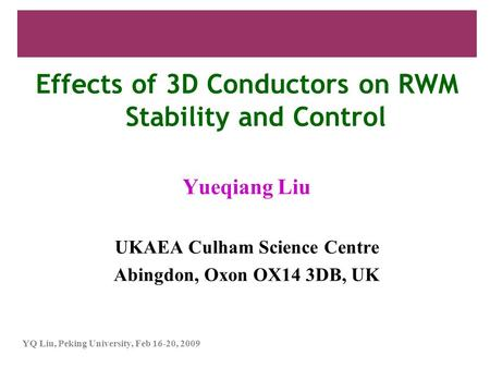 YQ Liu, Peking University, Feb 16-20, 2009 Effects of 3D Conductors on RWM Stability and Control Yueqiang Liu UKAEA Culham Science Centre Abingdon, Oxon.