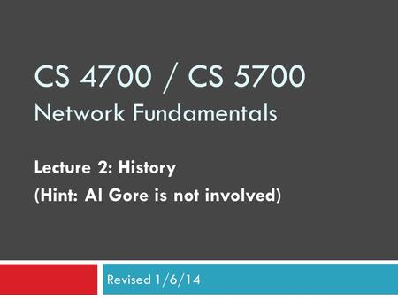 CS 4700 / CS 5700 Network Fundamentals Lecture 2: History (Hint: Al Gore is not involved) Revised 1/6/14.