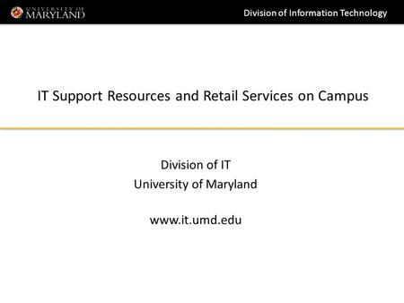 Division of Information Technology IT Support Resources and Retail Services on Campus Division of IT University of Maryland www.it.umd.edu.