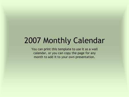 2007 Monthly Calendar You can print this template to use it as a wall calendar, or you can copy the page for any month to add it to your own presentation.