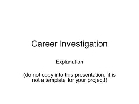 Career Investigation Explanation (do not copy into this presentation, it is not a template for your project!)