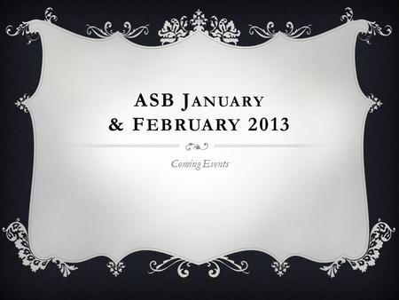 ASB J ANUARY & F EBRUARY 2013 Coming Events. CALENDAR Letters and Care Packages to Soldiers-COTY competition, 1/28-2/1 (see handout) 2/1 Pawsitive Exchange.