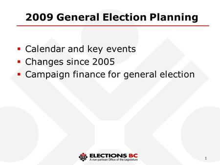 1 2009 General Election Planning  Calendar and key events  Changes since 2005  Campaign finance for general election.