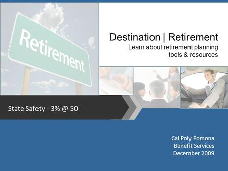 State Safety - 50 Destination | Retirement Learn about retirement planning tools & resources Cal Poly Pomona Benefit Services December 2009.