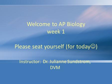 Welcome to AP Biology week 1 Please seat yourself (for today ) Instructor: Dr. Julianne Sundstrom, DVM.