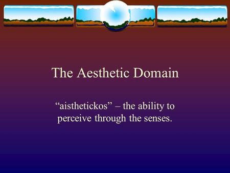 "The Aesthetic Domain ""aisthetickos"" – the ability to perceive through the senses."
