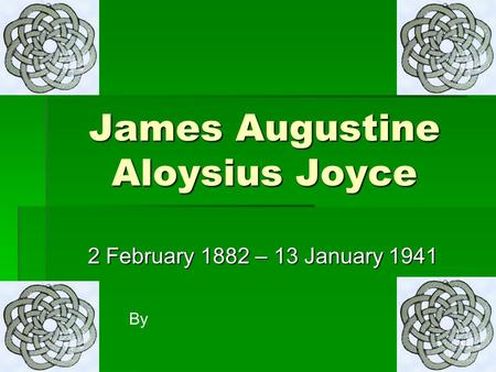 James Augustine Aloysius Joyce 2 February 1882 – 13 January 1941 By.