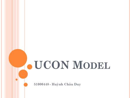 UCON M ODEL 51000448 - Huỳnh Châu Duy. OUTLINE UCON MODEL What? What for? When? Why? CORE MODELS 16 basic models Example COMPARISON Traditional access.