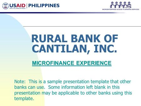 RURAL BANK OF CANTILAN, INC. MICROFINANCE EXPERIENCE Note: This is a sample presentation template that other banks can use. Some information left blank.