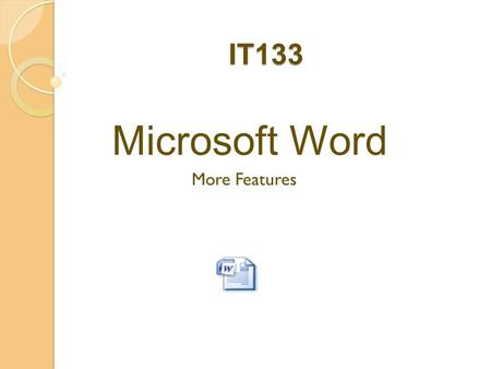IT133 Microsoft Word More Features. Agenda  Announcements  Review additional features in MS Word  Unit 3 Project  Q & A.