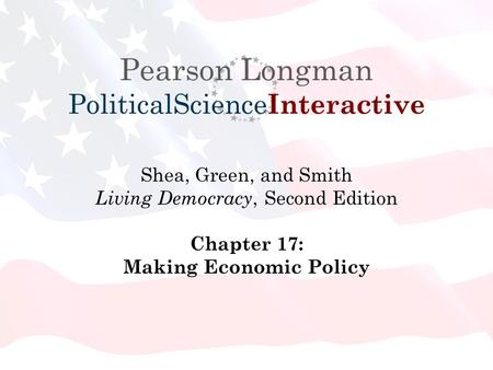 Pearson Longman PoliticalScience Interactive Shea, Green, and Smith Living Democracy, Second Edition Chapter 17: Making Economic Policy.