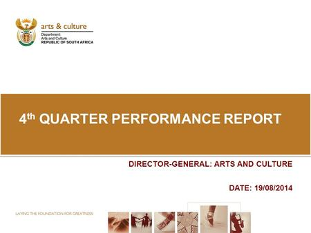 4 th QUARTER PERFORMANCE REPORT DIRECTOR-GENERAL: ARTS AND CULTURE DATE: 19/08/2014.
