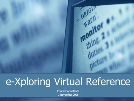 E-Xploring Virtual Reference Education Institute 2 November 2006.