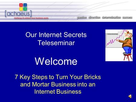 Our Internet Secrets Teleseminar Welcome 7 Key Steps to Turn Your Bricks and Mortar Business into an Internet Business.