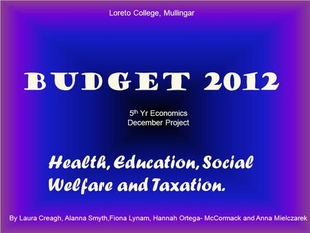 BUDGET 2012 Health, Education, Social Welfare BUDGET 2012 Health, Education, Social Welfare and Taxation. By Laura Creagh, Alanna Smyth,Fiona Lynam, Hannah.