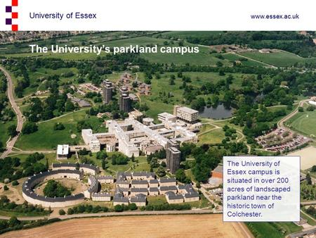 University of Essex www.essex.ac.uk The University's parkland campus The University of Essex campus is situated in over 200 acres of landscaped parkland.