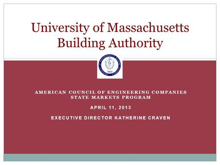 AMERICAN COUNCIL OF ENGINEERING COMPANIES STATE MARKETS PROGRAM APRIL 11, 2013 EXECUTIVE DIRECTOR KATHERINE CRAVEN University of Massachusetts Building.