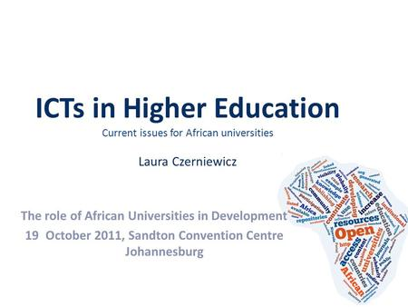 ICTs in Higher Education Current issues for African universities Laura Czerniewicz The role of African Universities in Development 19October 2011, Sandton.