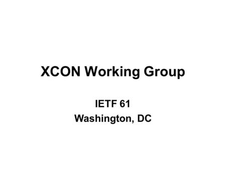 XCON Working Group IETF 61 Washington, DC. The Normal Stuff NOTE WELL statement Minute Taker Jabber Scribe Blue Sheets.