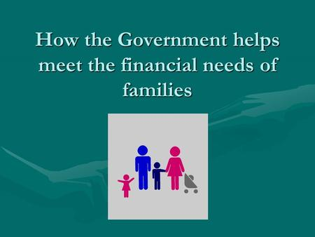 How the Government helps meet the financial needs of families.