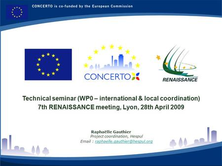 RENAISSANCE : a CONCERTO project financed by the European Commission on the six framework programme RENAISSANCE - LYON - FRANCE 1 Technical seminar (WP0.
