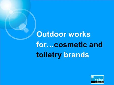 Outdoor works for…cosmetic and toiletry brands. Outdoor is the most visual medium and leaves a lasting branding impression Outdoor gives you the largest.