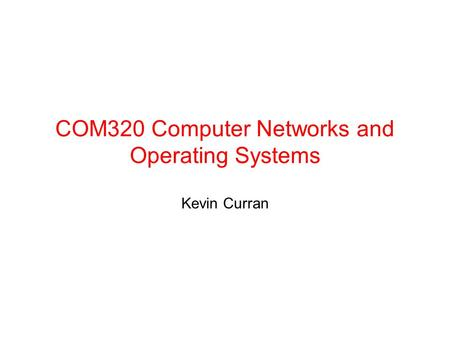 COM320 Computer Networks and Operating Systems Kevin Curran.