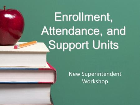 Enrollment, Attendance, and Support Units New Superintendent Workshop.