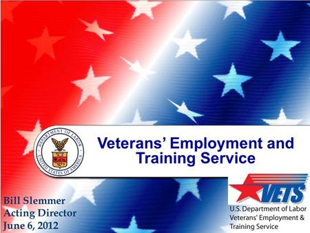 Veterans' Employment and Training Service Bill Slemmer Acting Director June 6, 2012.
