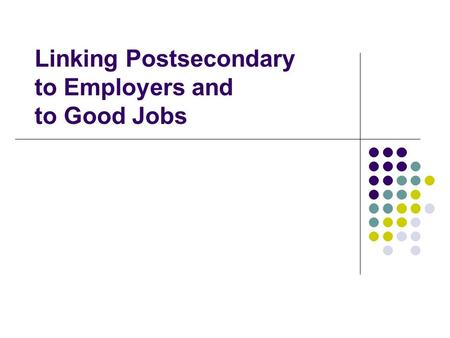 Linking Postsecondary to Employers and to Good Jobs.