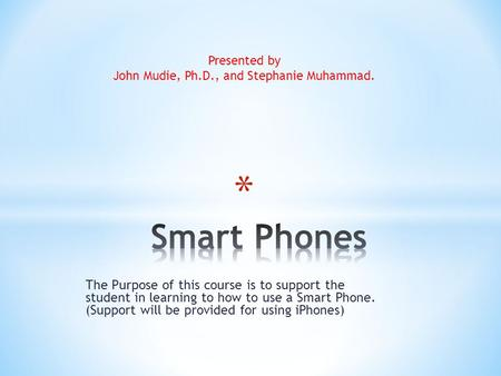 The Purpose of this course is to support the student in learning to how to use a Smart Phone. (Support will be provided for using iPhones) Presented by.