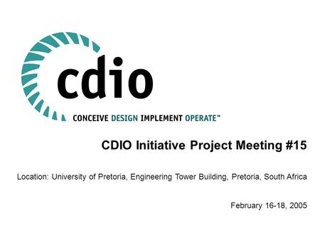 CDIO Initiative Project Meeting #15 Location: University of Pretoria, Engineering Tower Building, Pretoria, South Africa February 16-18, 2005.