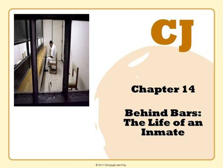 CJ © 2011 Cengage Learning Chapter 14 Behind Bars: The Life of an Inmate.