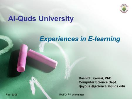 Feb. 2006RUFO- 2nd Workshop Al-Quds University Rashid Jayousi, PhD Computer Science Dept. Experiences in E-learning.
