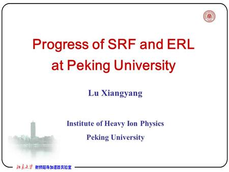 Progress of SRF and ERL at Peking University Lu Xiangyang Institute of Heavy Ion Physics Peking University.