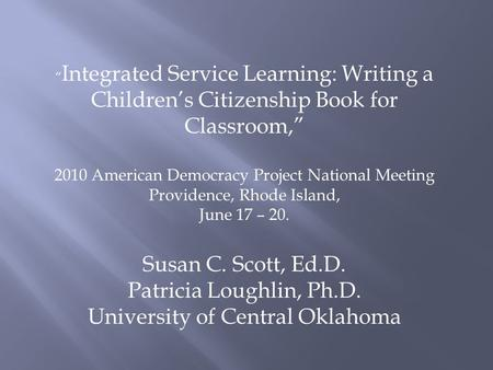 """ Integrated Service Learning: Writing a Children's Citizenship Book for Classroom,"" 2010 American Democracy Project National Meeting Providence, Rhode."