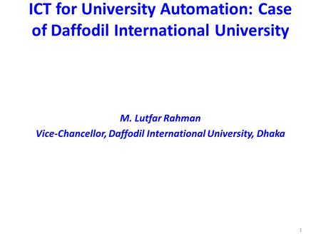 1 ICT for University Automation: Case of Daffodil International University M. Lutfar Rahman Vice-Chancellor, Daffodil International University, Dhaka.
