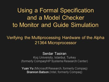 Using a Formal Specification and a Model Checker to Monitor and Guide Simulation Verifying the Multiprocessing Hardware of the Alpha 21364 Microprocessor.