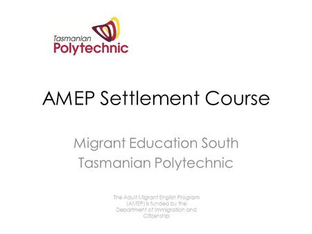 AMEP Settlement Course Migrant Education South Tasmanian Polytechnic The Adult Migrant English Program (AMEP) is funded by the Department of Immigration.