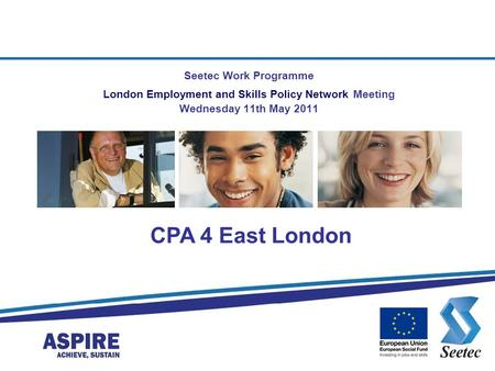 Seetec Work Programme London Employment and Skills Policy Network Meeting Wednesday 11th May 2011 CPA 4 East London.