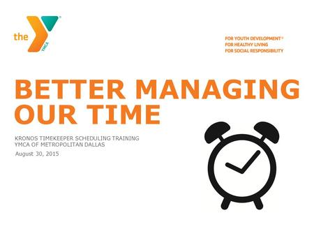 BETTER MANAGING OUR TIME KRONOS TIMEKEEPER SCHEDULING TRAINING YMCA OF METROPOLITAN DALLAS August 30, 2015.